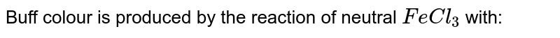 Buff colour is produced by the reaction of neutral `FeCl_3` with: