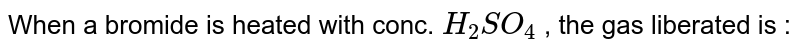 When a bromide is heated with conc. `H_2SO_4` , the gas liberated is :