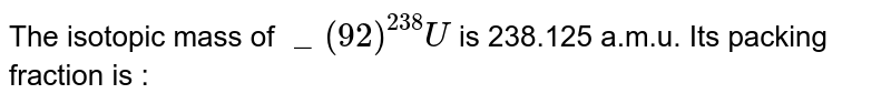 """The isotopic mass of `""""""""_(92)^(238)U` is 238.125 a.m.u. Its packing fraction is :"""