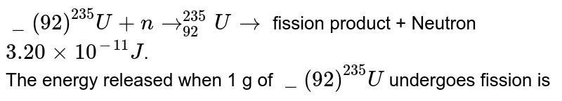 """`""""""""_(92)^(235)U+nto""""""""_(92)^(235)Uto` fission product + Neutron `3.20xx10^(-11)J`. <br> The energy released when 1 g of `""""""""_(92)^(235)U` undergoes fission is"""