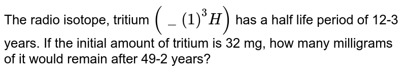 """The radio isotope, tritium `(""""""""_(1)^(3)H)` has a half life period of 12-3 years. If the initial amount of tritium is 32 mg, how many milligrams of it would remain after 49-2 years?"""
