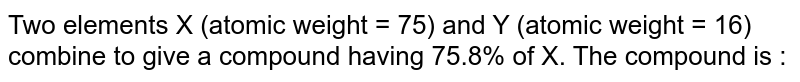 Two elements X (atomic weight = 75) and Y  (atomic weight = 16) combine to give a compound having 75.8% of X. The compound  is :