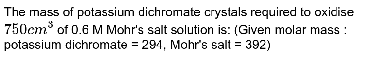 The mass of potassium dichromate crystals required to oxidise `750 cm^3` of 0.6 M Mohr's salt solution is: (Given molar mass : potassium dichromate = 294, Mohr's salt = 392)