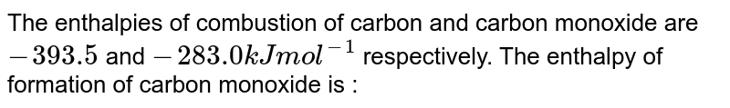 The enthalpies of combustion of carbon and carbon monoxide are `-393.5` and `-283.0 kJ mol^(-1)` respectively. The enthalpy of formation of carbon monoxide is :