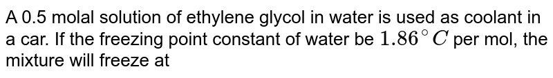 A 0.5 molal solution of ethylene glycol in water is used as coolant in a car. If the freezing point constant of water be `1.86^(@)C` per mol, the mixture will freeze at