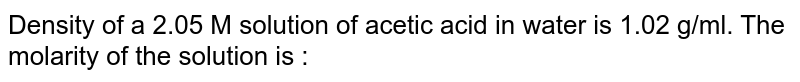 Density of a 2.05 M solution of acetic acid in water is 1.02 g/ml. The molarity of the solution is :