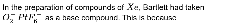In the preparation of compounds of `Xe`, Bartlett had taken `O_(2)^(+)PtF_(6)^(-)` as a base compound. This is because