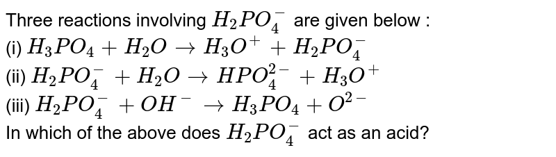 Three reactions involving `H_(2)PO_(4)^(-)` are given below : <br> (i) `H_(3)PO_(4)+H_(2)Orarr H_(3)O^(+)+H_(2)PO_(4)^(-)` <br> (ii) `H_(2)PO_(4)^(-)+H_(2)OrarrHPO_(4)^(2-)+H_(3)O^(+)` <br> (iii) `H_(2)PO_(4)^(-)+OH^(-)rarr H_(3)PO_(4)+O^(2-)` <br> In which of the above does `H_(2)PO_(4)^(-)` act as an acid?