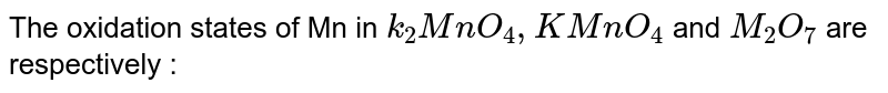 The oxidation states of Mn in `k_(2)MnO_(4), KMnO_(4)` and `M_(2)O_(7)` are respectively :