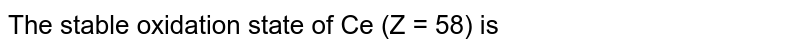 The stable oxidation state of Ce (Z = 58) is