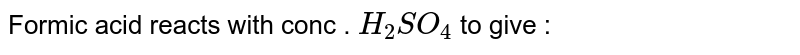 Formic acid reacts with conc . `H_(2)SO_(4)` to give :