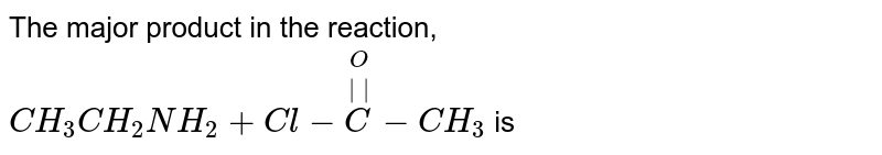 The major product in the reaction, <br> `CH_(3)CH_(2)NH_(2)+Cl-overset(O)overset(||)C-CH_(3)` is