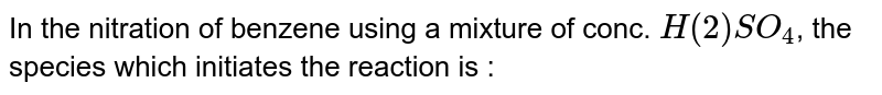 In the nitration of benzene using a mixture of conc. `H(2)SO_(4)`, the species which initiates the reaction is :