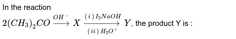 In the reaction <br> `2(CH_3)_2CO overset(OH^(-))to X underset((ii) H_3O^(+))overset((i)I_2NaOH)to Y`, the product Y is :