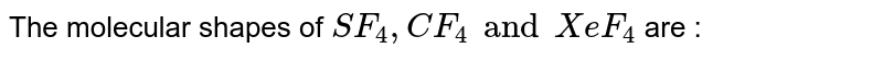The molecular shapes of `SF_(4), CF_(4) and XeF_(4)` are :