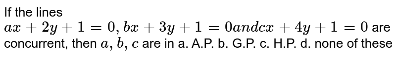 If the lines `a x+2y+1=0,b x+3y+1=0a n dc x+4y+1=0` are concurrent, then `a ,b ,c` are in a. A.P. b. G.P. c. H.P. d. none of these