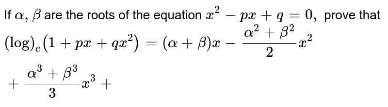 If `alpha,beta` are the roots of the equation `x^2-p x+q=0,` prove that `(log)_e(1+p x+q x^2)=(alpha+beta)x-(alpha^2+beta^2)/2x^2+(alpha^3+beta^3)/3x^3+`