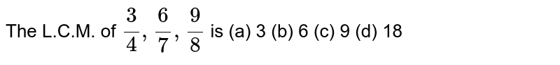 The L.C.M. of `3/4,6/7,9/8` is (a) 3 (b) 6 (c) 9 (d) 18