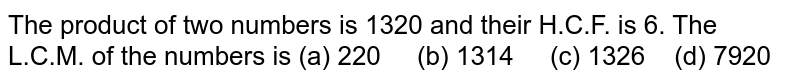 The product   of two numbers is 1320 and their H.C.F. is 6. The L.C.M. of the numbers is (a)   220 (b) 1314 (c) 1326 (d) 7920