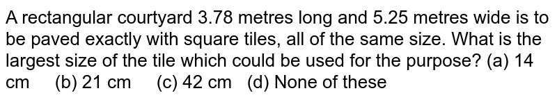 A   rectangular courtyard 3.78 metres long and 5.25 metres wide is to be paved exactly with square tiles, all of the same   size. What is the largest size of the tile which could be used for the   purpose? (a) 14   cm (b) 21 cm (c) 42 cm (d) None of these