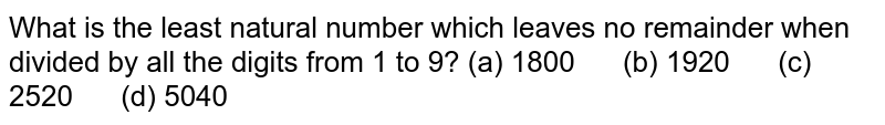 What is the   least natural number which leaves no remainder when divided by all the digits   from 1 to 9? (a)   1800 (b) 1920 (c) 2520 (d) 5040