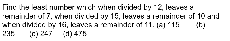 Find the   least number which when divided by 12, leaves a remainder of 7; when divided   by 15, leaves a remainder of 10 and when divided by 16, leaves a remainder of   11. (a)   115 (b) 235 (c) 247 (d) 475