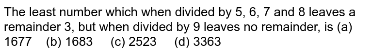 The least   number which when divided by 5, 6, 7 and 8 leaves a remainder 3, but when   divided by 9 leaves no remainder, is (a)   1677 (b) 1683 (c) 2523 (d) 3363