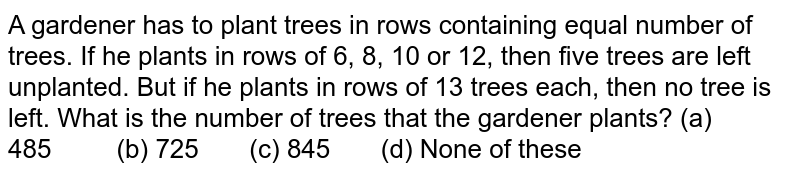 A gardener   has to plant trees in rows containing equal number of trees. If he plants in   rows of 6, 8, 10 or 12, then five trees are left unplanted. But if he plants   in rows of 13 trees each, then no tree is left. What is the number of trees   that the gardener plants? (a)   485 (b) 725 (c) 845 (d) None of these