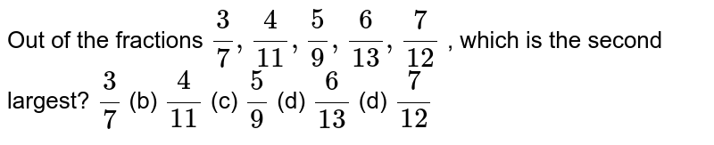 Out of the   fractions `3/7,4/(11),5/9,6/(13),7/(12)` , which is   the second largest? `3/7` (b) `4/(11)` (c) `5/9` (d) `6/(13)` (d) `7/(12)`