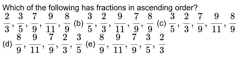 Which of   the following has fractions in ascending order? `2/3,3/5,7/9,9/(11),8/9` (b) `3/5,2/3,9/(11),7/9,8/9` (c) `3/5,2/3,7/9,9/(11),8/9`  (d) `8/9,9/(11),7/9,2/3,3/5` (e) `8/9,9/(11),7/9,3/5,2/3`