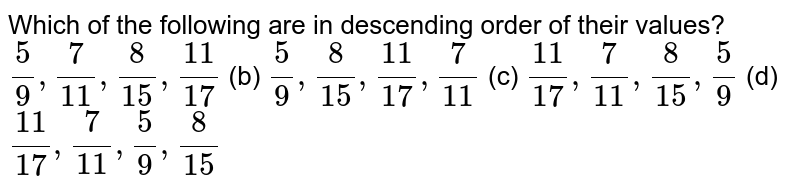 Which of   the following are in descending order of their values? `5/9,7/(11),8/(15),(11)/(17)` (b) `5/9,8/(15),(11)/(17),7/(11)` (c) `(11)/(17),7/(11),8/(15),5/9` (d) `(11)/(17),7/(11),5/9,8/(15)`