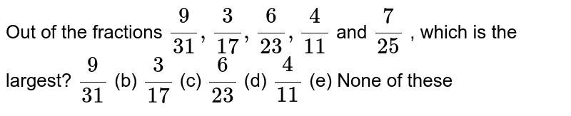 Out of the   fractions `9/(31),3/(17),6/(23),4/(11)` and `7/(25)` , which is   the largest? `9/(31)` (b) `3/(17)` (c) `6/(23)` (d) `4/(11)` (e) None of   these