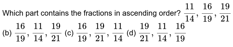 Which part   contains the fractions in ascending order? `(11)/(14),(16)/(19),(19)/(21)` (b) `(16)/(19),(11)/(14),(19)/(21)` (c) `(16)/(19),(19)/(21),(11)/(14)` (d) `(19)/(21),(11)/(14),(16)/(19)`