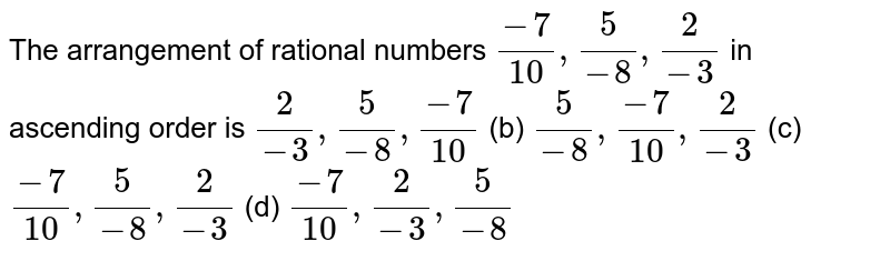 The   arrangement of rational numbers `(-7)/(10),5/(-8),2/(-3)` in   ascending order is `2/(-3),5/(-8),(-7)/(10)` (b) `5/(-8),(-7)/(10),2/(-3)` (c) `(-7)/(10),5/(-8),2/(-3)` (d) `(-7)/(10),2/(-3),5/(-8)`