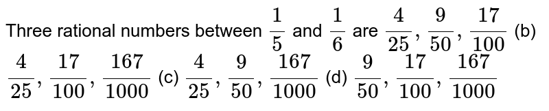 Three   rational numbers between `1/5` and `1/6` are `4/(25),9/(50),(17)/(100)` (b) `4/(25),(17)/(100),(167)/(1000)` (c) `4/(25),9/(50),(167)/(1000)` (d) `9/(50),(17)/(100),(167)/(1000)`