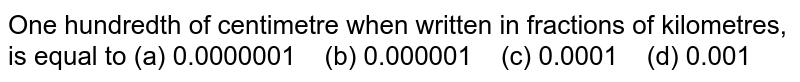 One   hundredth of centimetre when written in fractions of kilometres, is equal to (a)   0.0000001 (b) 0.000001 (c) 0.0001 (d) 0.001
