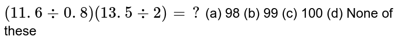 `(11. 6-:0. 8)(13. 5-:2)=?`  (a) 98 (b) 99 (c) 100   (d) None of these