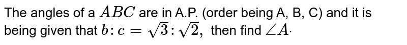 The angles of a ` A B C` are in A.P. (order   being A, B, C) and it is being given that `b : c=sqrt(3):sqrt(2),` then find `/_Adot`