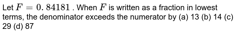 Let `F=0. 841  81 ` . When `F` is written   as a fraction in lowest terms, the denominator exceeds the numerator by (a) 13 (b) 14 (c) 29 (d) 87