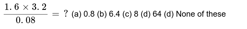 `(1. 6xx3. 2)/(0. 08)=?`  (a)   0.8 (b) 6.4 (c) 8   (d) 64 (d) None of these