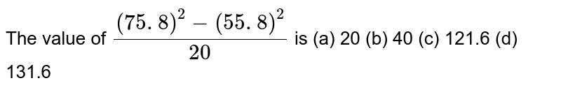 The value   of `((75. 8)^2-(55. 8)^2)/(20)` is (a) 20 (b) 40 (c) 121.6 (d) 131.6