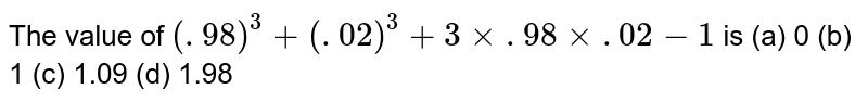 The value   of `(. 98)^3+(. 02)^3+3xx. 98xx. 02-1` is (a) 0 (b) 1 (c) 1.09 (d) 1.98