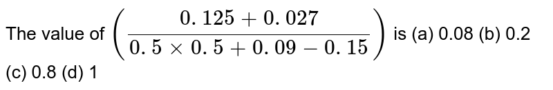 The value   of `((0. 125+0. 027)/(0. 5xx0. 5+0. 09-0. 15))` is (a)   0.08 (b) 0.2 (c) 0.8 (d) 1