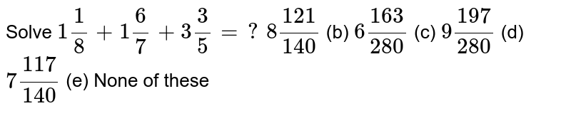 Solve `1 1/8+1 6/7+3 3/5=?`  `8(121)/(140)` (b) `6(163)/(280)` (c) `9(197)/(280)` (d) `7(117)/(140)` (e) None of   these