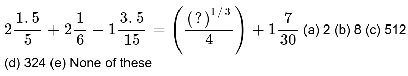 `2(1. 5)/5+2 1/6-1(3. 5)/(15)=(((?)^(1//3))/4)+1 7/(30)`  (a) 2 (b) 8 (c) 512 (d) 324 (e) None of these