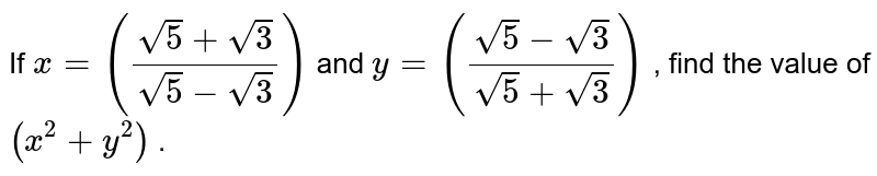 If `x=((sqrt(5)+sqrt(3))/(sqrt(5)-sqrt(3)))` and `y=((sqrt(5)-sqrt(3))/(sqrt(5)+sqrt(3)))` , find the   value of `(x^2+y^2)` .