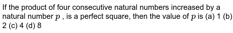If the   product of four consecutive natural numbers increased by a natural number `p` , is a   perfect square, then the value of `p` is (a) 1 (b) 2 (c) 4   (d) 8