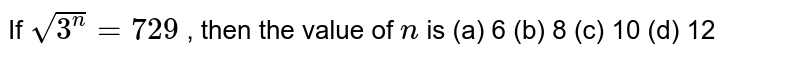 If `sqrt(3^n)=729` , then the   value of `n` is (a) 6 (b) 8 (c) 10 (d) 12
