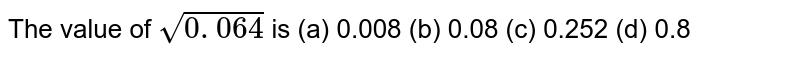 The value   of `sqrt(0. 064)` is (a)   0.008 (b) 0.08 (c) 0.252 (d) 0.8