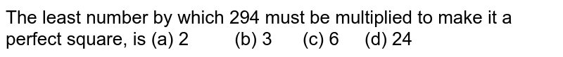 The least   number by which 294 must be multiplied to make it a perfect square, is (a) 2 (b) 3 (c) 6 (d) 24